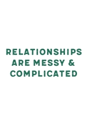 Relationships are messy & complicated